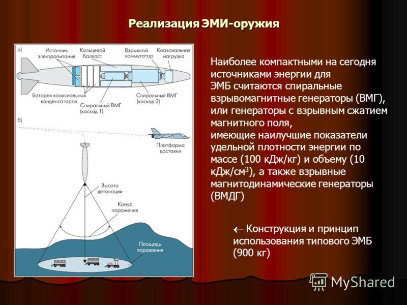 Реализация ЭМИ-оружия Конструкция и принцип использования типового ЭМБ (900 кг) Наиболее компактными на сегодня источниками энергии для ЭМБ считаются спиральные взрывомагнитные генераторы (ВМГ), или генераторы с взрывным сжатием магнитного поля, имею