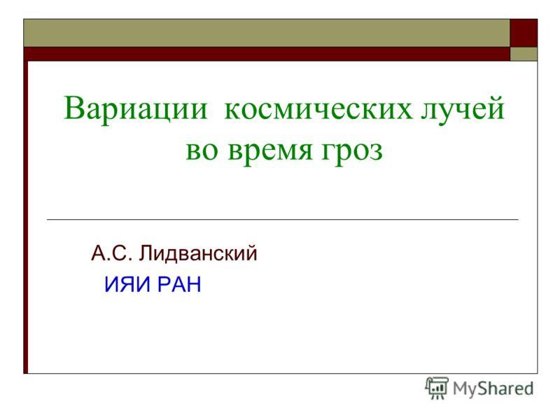 Вариации космических лучей во время гроз А.С. Лидванский ИЯИ РАН