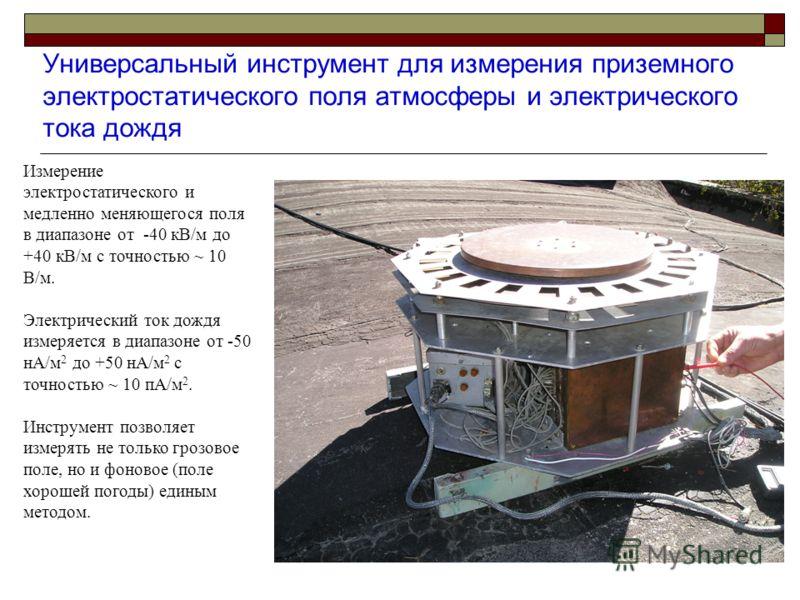 Универсальный инструмент для измерения приземного электростатического поля атмосферы и электрического тока дождя Измерение электростатического и медленно меняющегося поля в диапазоне от -40 кВ/м до +40 кВ/м с точностью ~ 10 В/м. Электрический ток дож