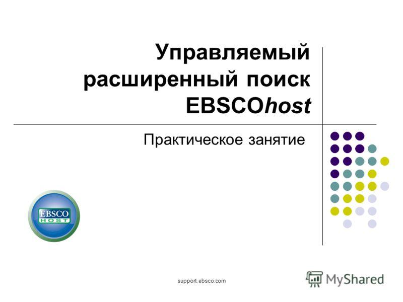 support.ebsco.com Управляемый расширенный поиск EBSCOhost Практическое занятие