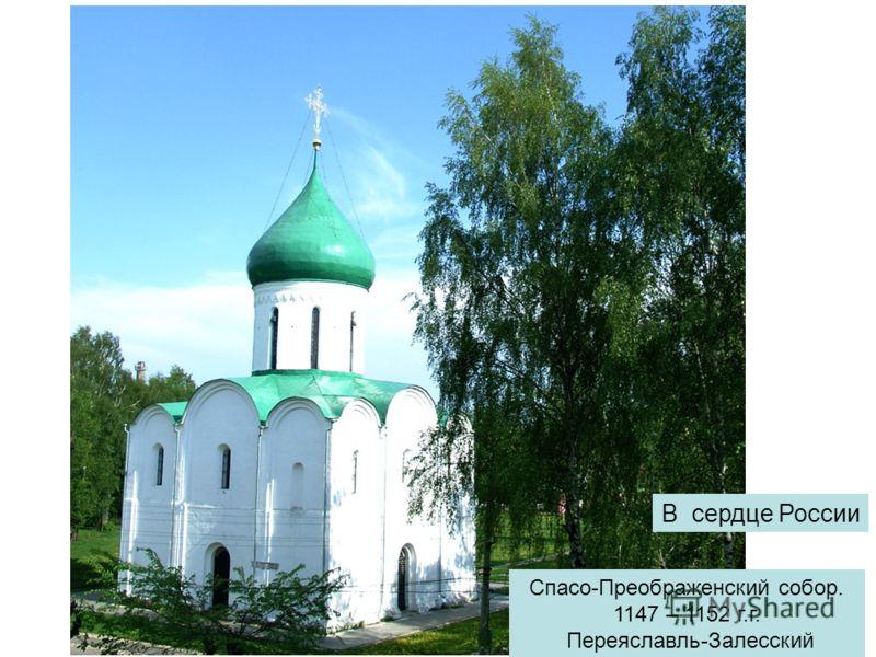 Спасо-Преображенский собор. 1147 – 1152 г.г. Переяславль-Залесский В сердце России