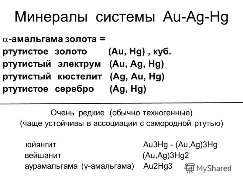 Минералы системы Au-Ag-Hg -амальгама золота = ртутистое золото (Au, Hg), куб. ртутистый электрум (Au, Ag, Hg) ртутистый кюстелит (Ag, Au, Hg) ртутистое серебро (Ag, Hg) Очень редкие (обычно техногенные) (чаще устойчивы в ассоциации с самородной ртуть
