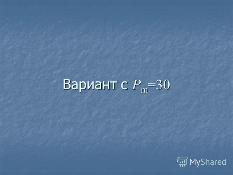 Вариант с P m =30