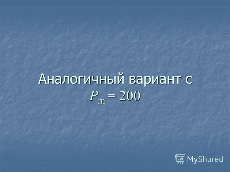 Аналогичный вариант с P m = 200