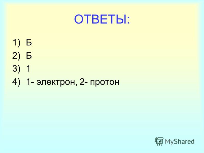 ОТВЕТЫ: 1)Б 2)Б 3)1 4)1- электрон, 2- протон