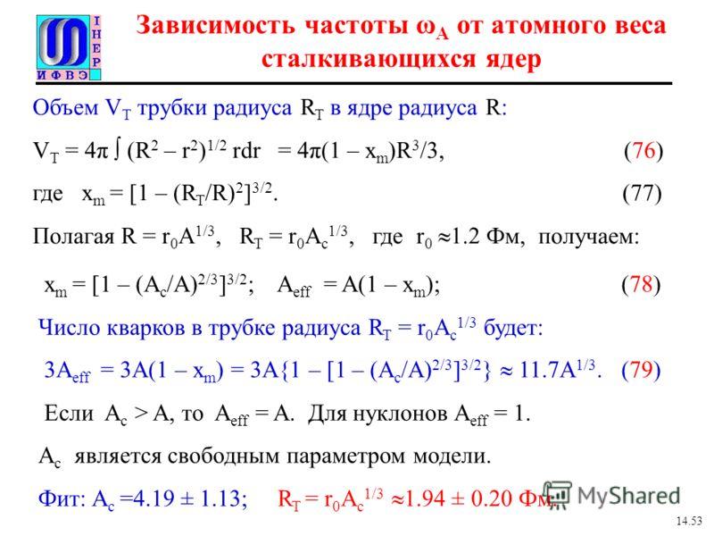 Объем V T трубки радиуса R T в ядре радиуса R: V T = 4π (R 2 – r 2 ) 1/2 rdr = 4π(1 – x m )R 3 /3, (76) где x m = [1 – (R T /R) 2 ] 3/2. (77) Полагая R = r 0 A 1/3, R T = r 0 A c 1/3, где r 0 1.2 Фм, получаем: Зависимость частоты ω A от атомного веса