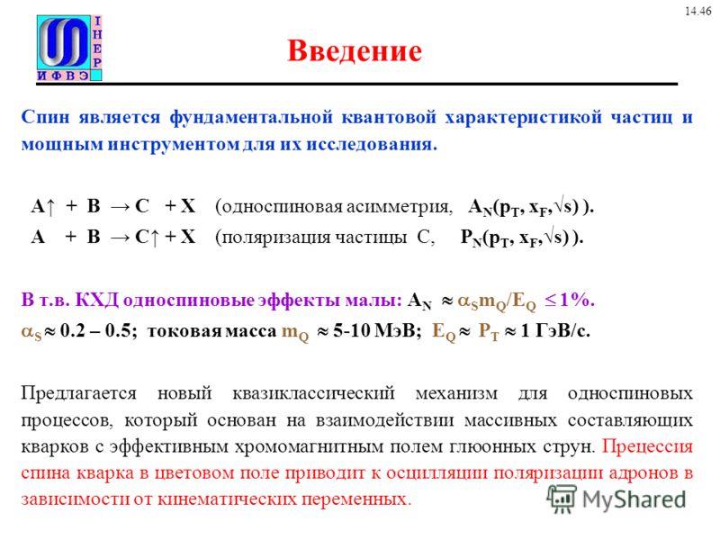 Введение Спин является фундаментальной квантовой характеристикой частиц и мощным инструментом для их исследования. A + B C + X (односпиновая асимметрия, A N (p T, x F,s) ). A + B C + X (поляризация частицы C, P N (p T, x F,s) ). В т.в. КХД односпинов