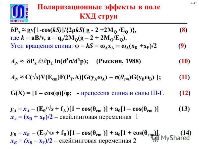 Поляризационные эффекты в поле КХД струн A N δP x /p T ln(d 3 σ/d 3 p); (Рыскин, 1988) (10) A N C(s)V(E cm )F(P T,A)[G(y A ω A ) – σ(θ cm )G(y B ω B ) ]; (11) G(X) = [1 – cos(φ)]/φ; - прецессия спина и силы Ш-Г. (12) y A = x A – (E 0 /s + f A )[1 + c