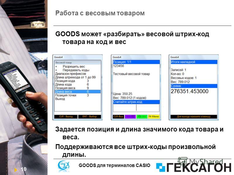 10 GOODS для терминалов CASIO Работа с весовым товаром GOODS может «разбирать» весовой штрих-код товара на код и вес Задается позиция и длина значимого кода товара и веса. Поддерживаются все штрих-коды произвольной длины.