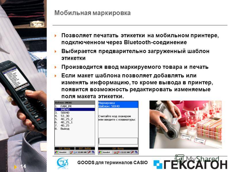14 GOODS для терминалов CASIO Мобильная маркировка Позволяет печатать этикетки на мобильном принтере, подключенном через Bluetooth-соединение Выбирается предварительно загруженный шаблон этикетки Производится ввод маркируемого товара и печать Если ма