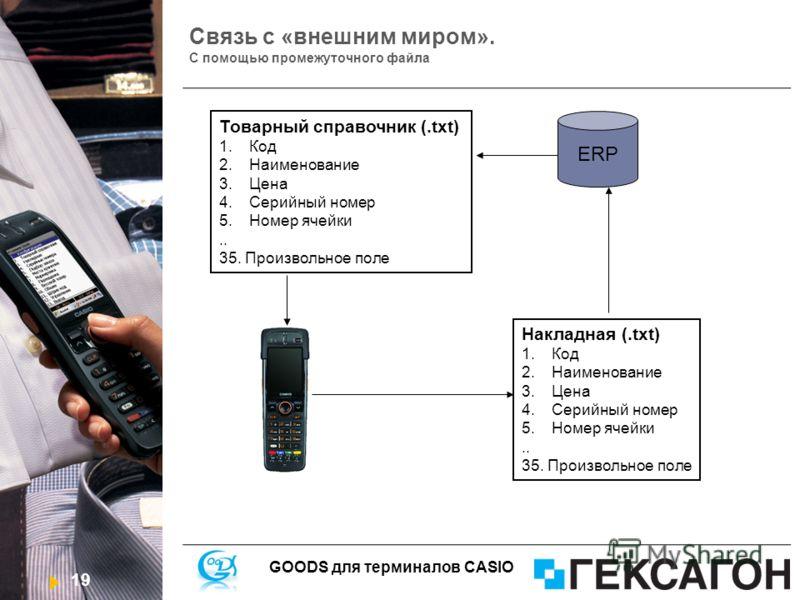 19 GOODS для терминалов CASIO Связь с «внешним миром». С помощью промежуточного файла ERP Товарный справочник (.txt) 1.Код 2.Наименование 3.Цена 4.Серийный номер 5.Номер ячейки.. 35. Произвольное поле Накладная (.txt) 1.Код 2.Наименование 3.Цена 4.Се
