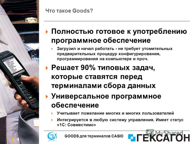 4 GOODS для терминалов CASIO Что такое Goods? Полностью готовое к употреблению программное обеспечение Загрузил и начал работать - не требует утомительных предварительных процедур конфигурирования, программирования на компьютере и проч. Решает 90% ти
