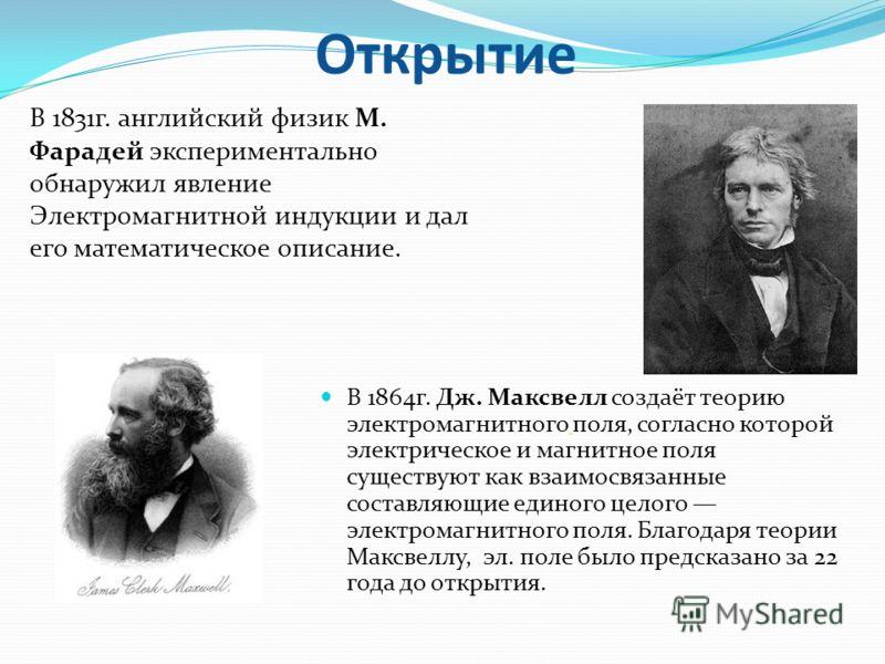 В 1864г. Дж. Максвелл создаёт теорию электромагнитного поля, согласно которой электрическое и магнитное поля существуют как взаимосвязанные составляющие единого целого электромагнитного поля. Благодаря теории Максвеллу, эл. поле было предсказано за 2