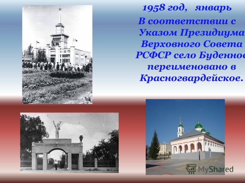 1958 год, январь В соответствии с Указом Президиума Верховного Совета РСФСР село Буденное переименовано в Красногвардейское.
