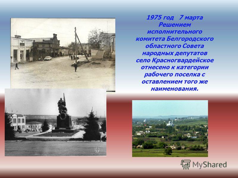 1975 год 7 марта Решением исполнительного комитета Белгородского областного Совета народных депутатов село Красногвардейское отнесено к категории рабочего поселка с оставлением того же наименования.