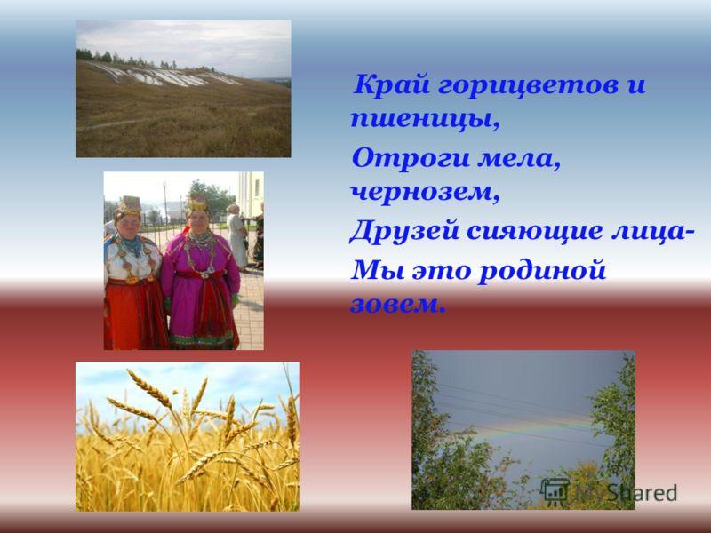 Край горицветов и пшеницы, Отроги мела, чернозем, Друзей сияющие лица- Мы это родиной зовем.