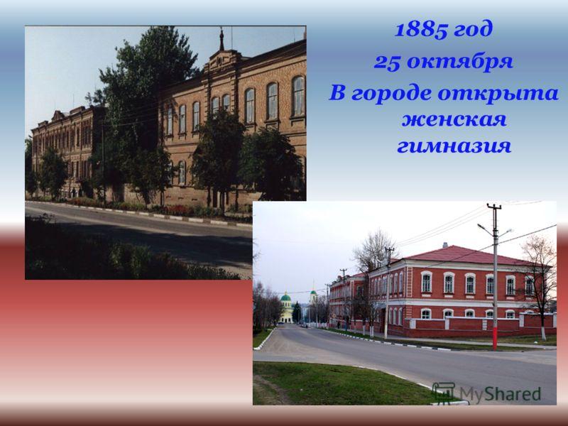 1885 год 25 октября В городе открыта женская гимназия