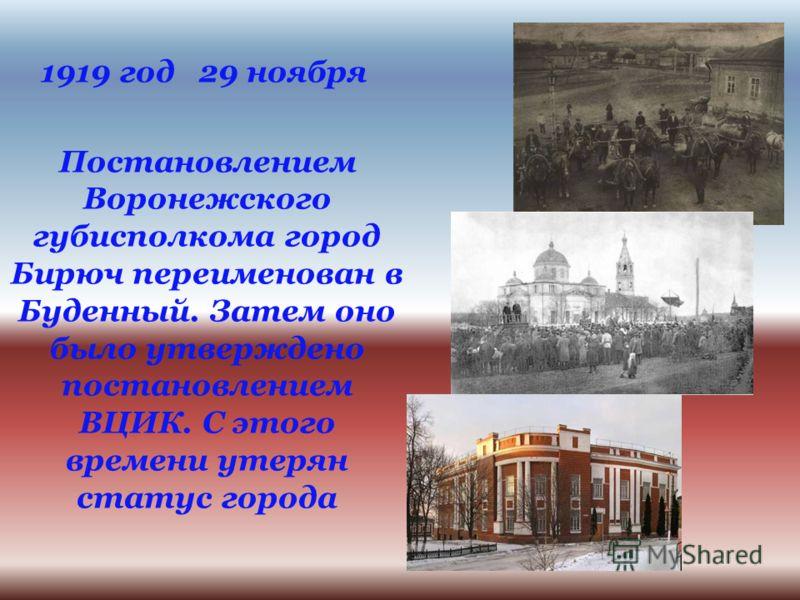 1919 год 29 ноября Постановлением Воронежского губисполкома город Бирюч переименован в Буденный. Затем оно было утверждено постановлением ВЦИК. С этого времени утерян статус города