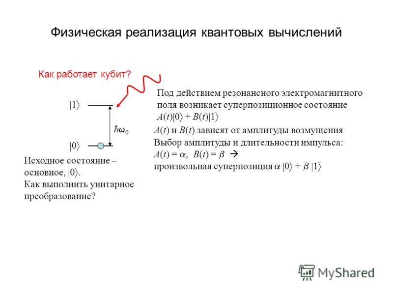 Физическая реализация квантовых вычислений Как работает кубит? ħ 0 0 1 Под действием резонансного электромагнитного поля возникает суперпозиционное состояние A(t) 0 + B(t) 1 A(t) и B(t) зависят от амплитуды возмущения Выбор амплитуды и длительности и