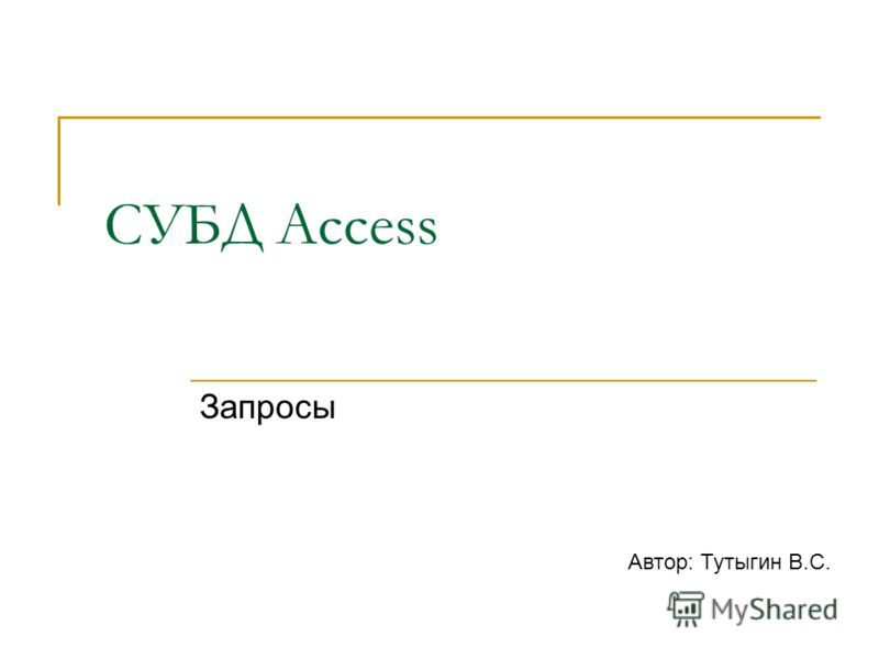 СУБД Access Запросы Автор: Тутыгин В.С.