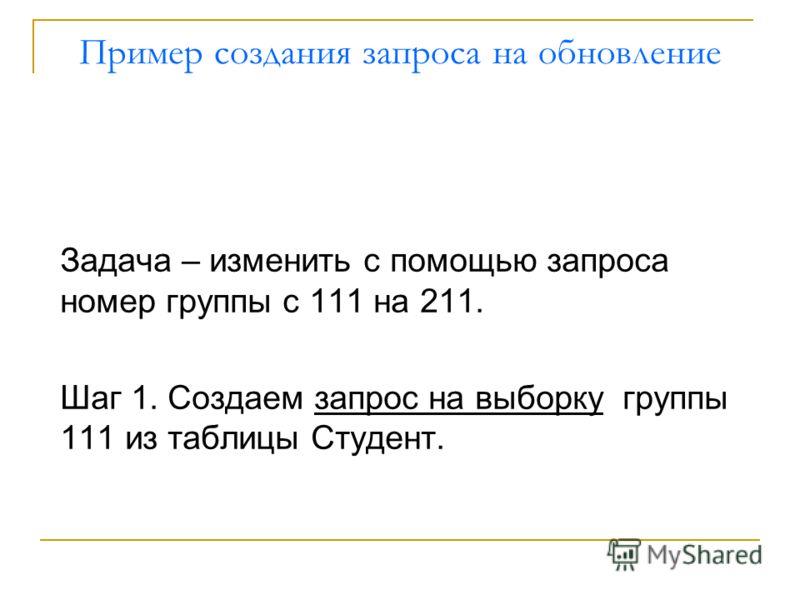 Пример создания запроса на обновление Задача – изменить с помощью запроса номер группы с 111 на 211. Шаг 1. Создаем запрос на выборку группы 111 из таблицы Студент.