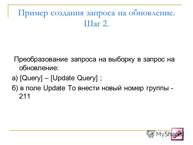 Пример создания запроса на обновление. Шаг 2. Преобразование запроса на выборку в запрос на обновление: а) [Query] – [Update Query] ; б) в поле Update To внести новый номер группы - 211