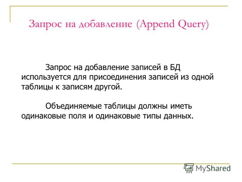 Запрос на добавление (Append Query) Запрос на добавление записей в БД используется для присоединения записей из одной таблицы к записям другой. Объединяемые таблицы должны иметь одинаковые поля и одинаковые типы данных.
