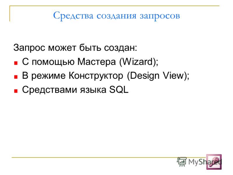 Средства создания запросов Запрос может быть создан: С помощью Мастера (Wizard); В режиме Конструктор (Design View); Средствами языка SQL
