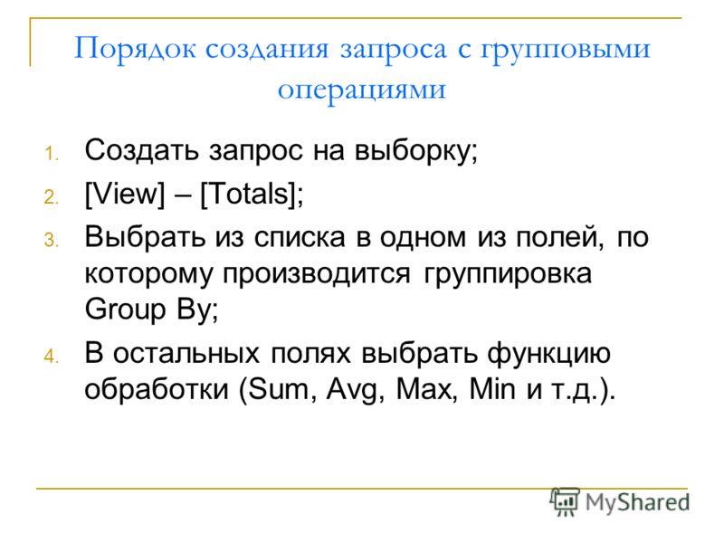 Порядок создания запроса с групповыми операциями 1. Создать запрос на выборку; 2. [View] – [Totals]; 3. Выбрать из списка в одном из полей, по которому производится группировка Group By; 4. В остальных полях выбрать функцию обработки (Sum, Avg, Max,