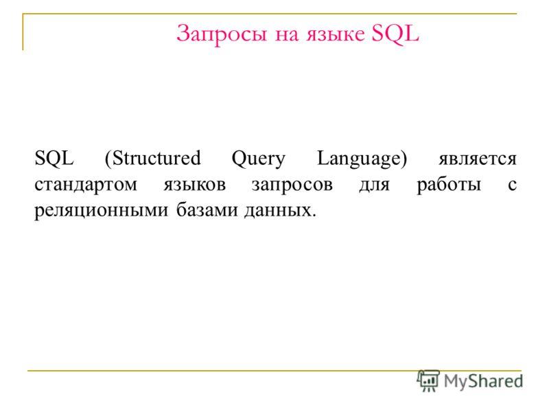 Запросы на языке SQL SQL (Structured Query Language) является стандартом языков запросов для работы с реляционными базами данных.