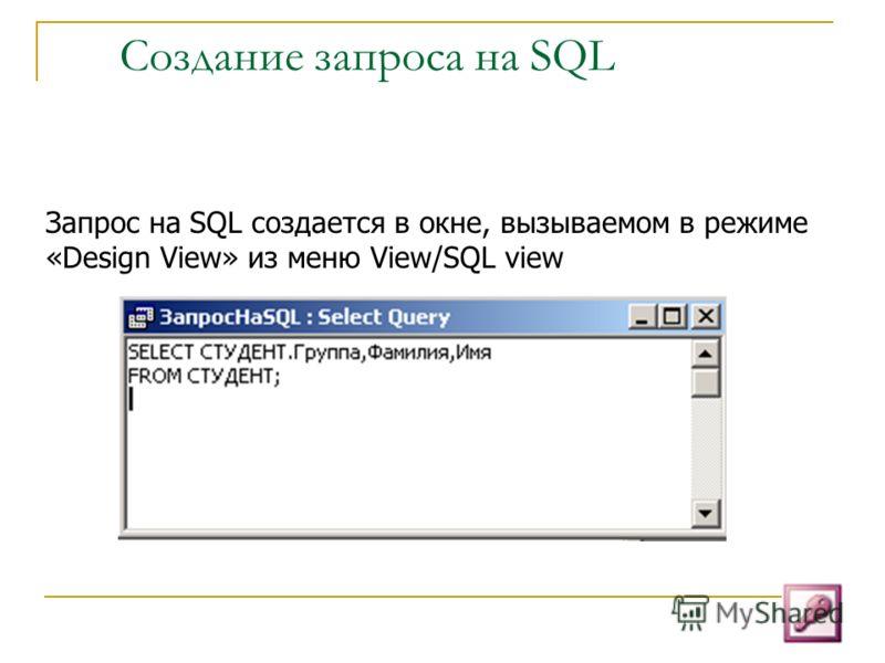 Создание запроса на SQL Запрос на SQL создается в окне, вызываемом в режиме «Design View» из меню View/SQL view