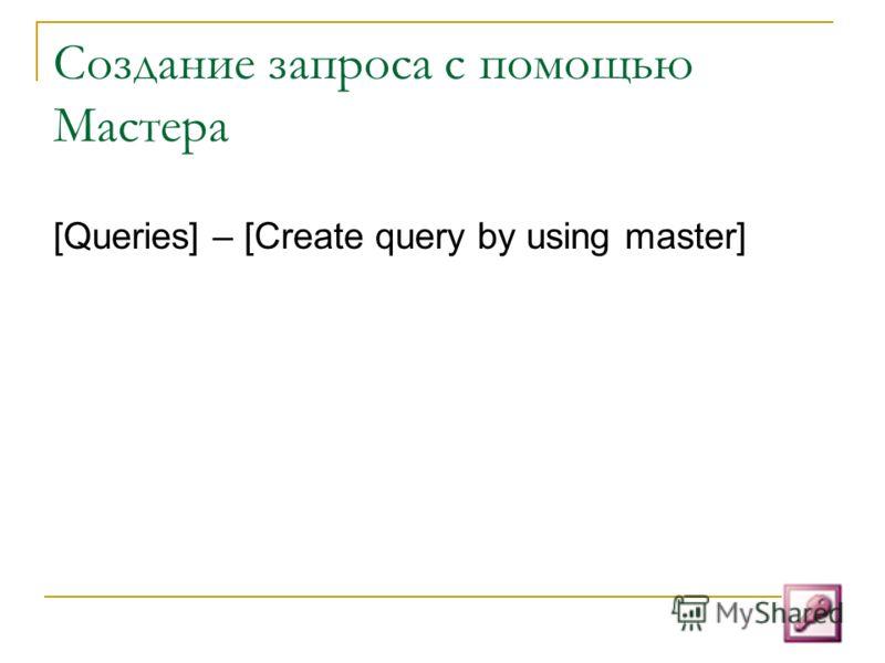 Создание запроса с помощью Мастера [Queries] – [Create query by using master]