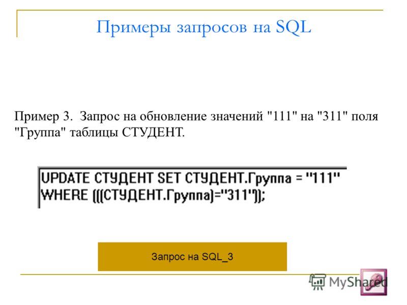 Примеры запросов на SQL Пример 3. Запрос на обновление значений 111 на 311 поля Группа таблицы СТУДЕНТ. Запрос на SQL_3