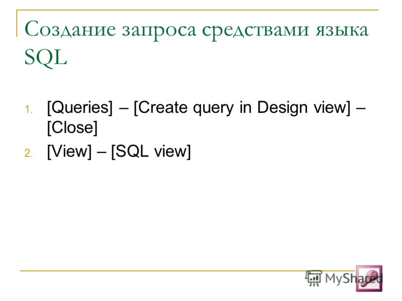 Создание запроса средствами языка SQL 1. [Queries] – [Create query in Design view] – [Close] 2. [View] – [SQL view]