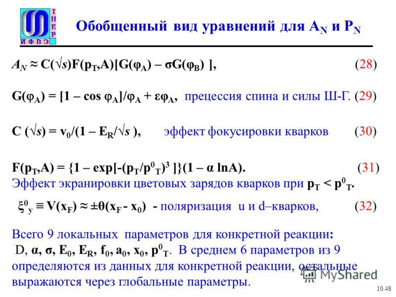 Обобщенный вид уравнений для A N и P N A N C(s)F(p T,A)[G(φ A ) – σG(φ B ) ], (28) G( A ) = [1 – cos A ]/ A + εφ A, прецессия спина и силы Ш-Г. (29) 10.48 C (s) = v 0 /(1 – E R /s ), эффект фокусировки кварков (30) F(p T,A) = {1 – exp[-(p T /p 0 T )