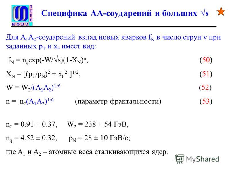 Специфика AA-соударений и больших s Для А 1 А 2 -соударений вклад новых кварков f N в число струн ν при заданных p T и x F имеет вид: f N = n q exp(-W/s)(1-X N ) n, (50) X N = [(p T /p N ) 2 + x F 2 ] 1/2 ; (51) W = W 2 /(A 1 A 2 ) 1/6 (52) n = n 2 (