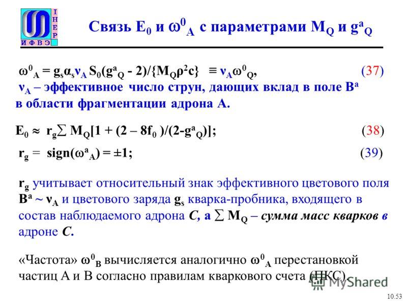 E 0 r g M Q [1 + (2 – 8f 0 )/(2-g a Q )]; (38) Связь E 0 и 0 А с параметрами M Q и g a Q 10.53 r g = sign( a A ) = ±1; (39) r g учитывает относительный знак эффективного цветового поля B a ~ ν A и цветового заряда g s кварка-пробника, входящего в сос