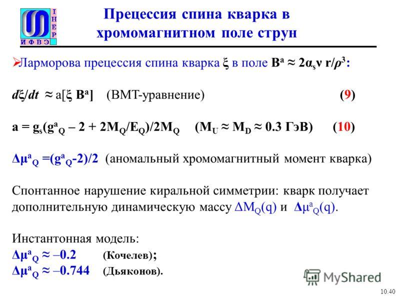 Прецессия спина кварка в хромомагнитном поле струн Ларморова прецессия спина кварка ξ в поле B a 2α s ν r/ρ 3 : dξ/dt a[ξ B a ] (BMT-уравнение) (9) a = g s (g a Q – 2 + 2M Q /E Q )/2M Q (M U M D 0.3 ГэВ) (10) Δμ a Q =(g a Q -2)/2 (аномальный хромомаг