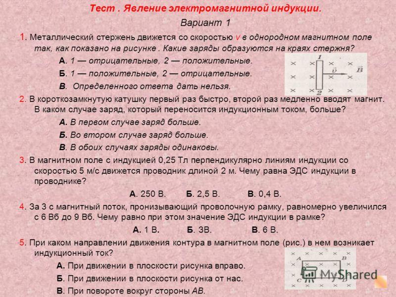 Тест. Явление электромагнитной индукции. Вариант 1 1. Металлический стержень движется со скоростью v в однородном магнитном поле так, как показано на рисунке. Какие заряды образуются на краях стержня? А. 1 отрицательные, 2 положительные. Б. 1 положит