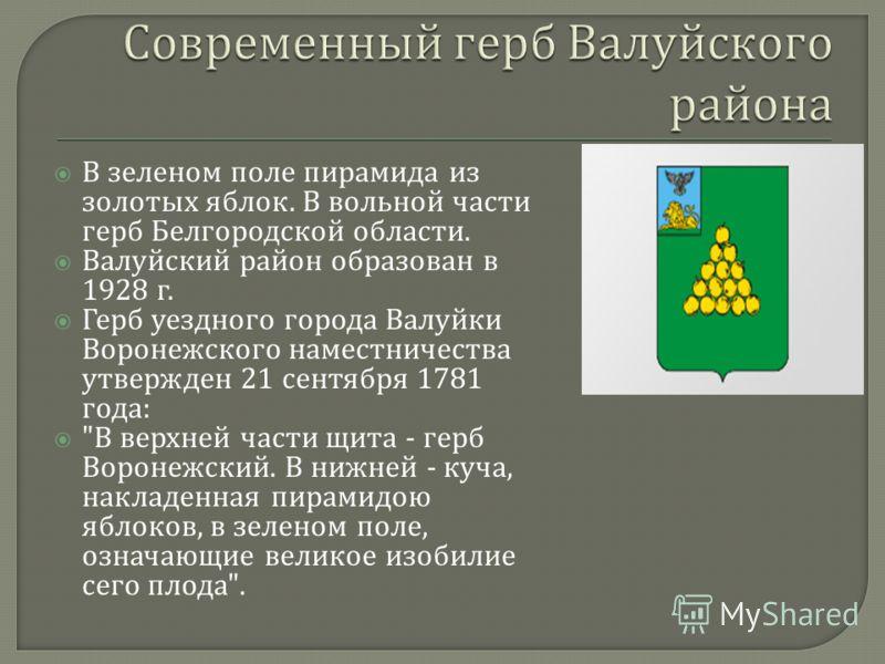 В зеленом поле пирамида из золотых яблок. В вольной части герб Белгородской области. Валуйский район образован в 1928 г. Герб уездного города Валуйки Воронежского наместничества утвержден 21 сентября 1781 года :