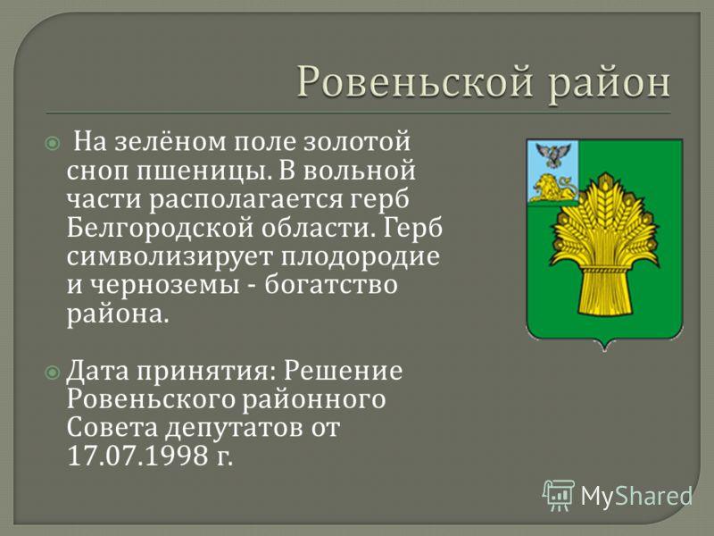 На зелёном поле золотой сноп пшеницы. В вольной части располагается герб Белгородской области. Герб символизирует плодородие и черноземы - богатство района. Дата принятия : Решение Ровеньского районного Совета депутатов от 17.07.1998 г.