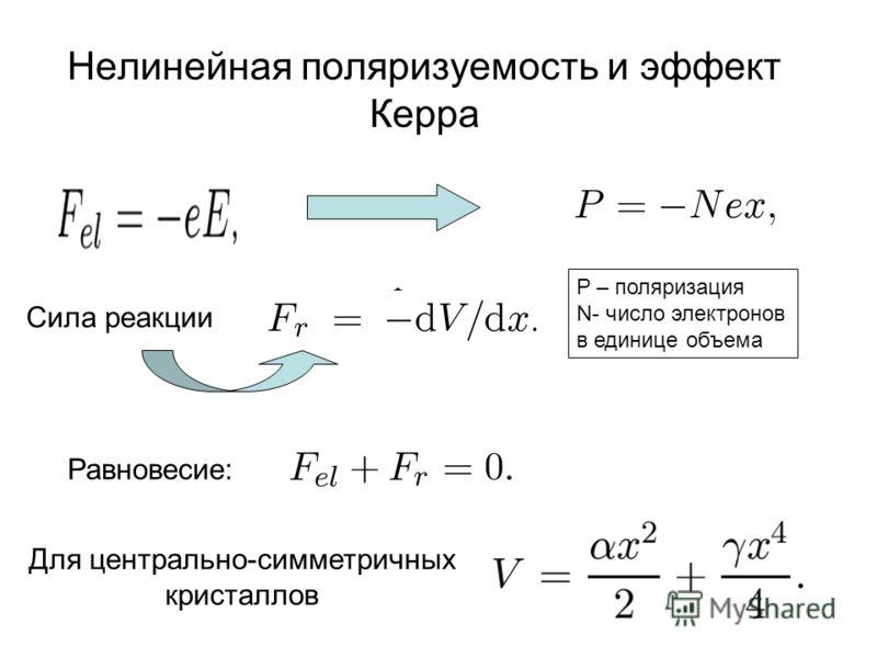 Нелинейная поляризуемость и эффект Керра P – поляризация N- число электронов в единице объема Сила реакции Равновесие: Для центрально-симметричных кристаллов