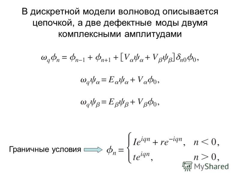 В дискретной модели волновод описывается цепочкой, а две дефектные моды двумя комплексными амплитудами Граничные условия
