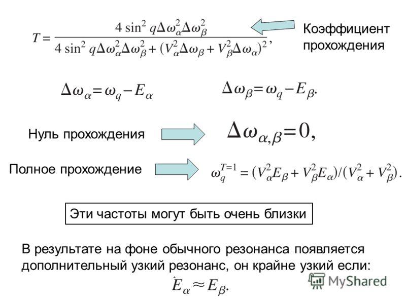 Коэффициент прохождения Нуль прохождения Полное прохождение Эти частоты могут быть очень близки В результате на фоне обычного резонанса появляется дополнительный узкий резонанс, он крайне узкий если: