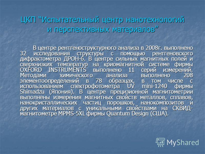 ЦКП Испытательный центр нанотехнологий и перспективных материалов В центре рентгеноструктурного анализа в 2008г. выполнено 32 исследования структуры с помощью рентгеновского дифрактометра ДРОН-6. В центре сильных магнитных полей и сверхнизких темпера