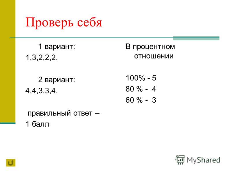 Проверь себя 1 вариант: 1,3,2,2,2. 2 вариант: 4,4,3,3,4. правильный ответ – 1 балл В процентном отношении 100% - 5 80 % - 4 60 % - 3