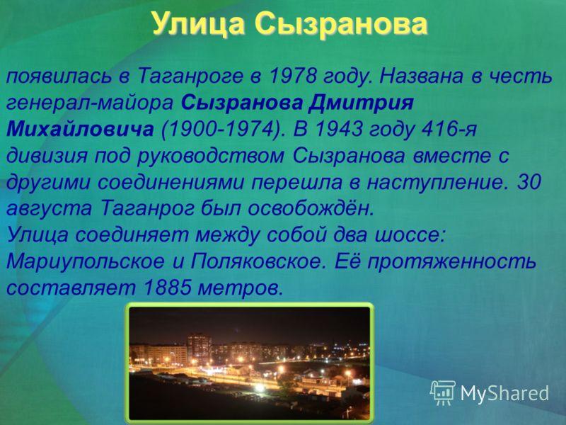 Улица Сызранова Улица Сызранова появилась в Таганроге в 1978 году. Названа в честь генерал-майора Сызранова Дмитрия Михайловича (1900-1974). В 1943 году 416-я дивизия под руководством Сызранова вместе с другими соединениями перешла в наступление. 30