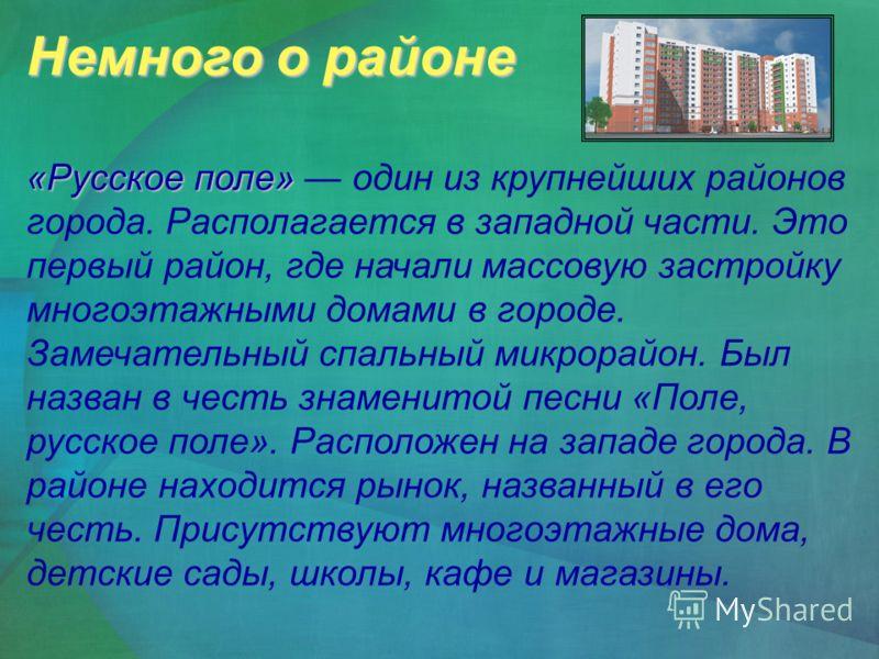 Немного о районе «Русское поле» «Русское поле» один из крупнейших районов города. Располагается в западной части. Это первый район, где начали массовую застройку многоэтажными домами в городе. Замечательный спальный микрорайон. Был назван в честь зна