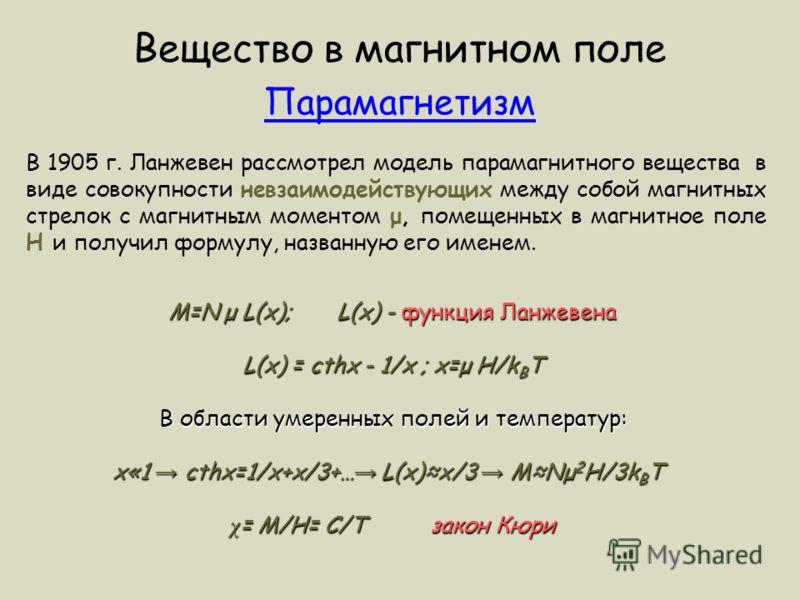 В 1905 г. Ланжевен рассмотрел модель парамагнитного вещества в виде совокупности невзаимодействующих между собой магнитных стрелок с магнитным моментом μ, помещенных в магнитное поле H и получил формулу, названную его именем. Вещество в магнитном пол