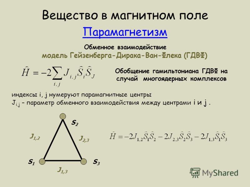Вещество в магнитном поле Парамагнетизм Обменное взаимодействие модель Гейзенберга-Дирака-Ван-Флека (ГДВФ) Обобщение гамильтониана ГДВФ на случай многоядерных комплексов индексы i, j нумеруют парамагнитные центры J i,j – параметр обменного взаимодейс